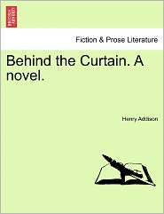 Behind The Curtain. A Novel. - Henry Robert Addison