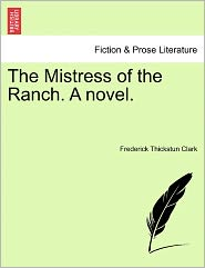 The Mistress Of The Ranch. A Novel. - Frederick Thickstun Clark
