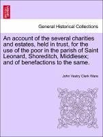 An account of the several charities and estates, held in trust, for the use of the poor in the parish of Saint Leonard, Shoreditch, Middlesex and of benefactions to the same. - Ware, John Vestry Clerk