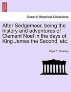 Pickering, Edgar T.: After Sedgemoor, being the history and adventures of Clement Noel in the days of King James the Second, etc.
