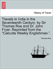 """Travels in India in the Seventeenth Century: By Sir Thomas Roe and Dr. John Fryer. Reprinted from the """"Calcutta Weekly Englishman.."""""""
