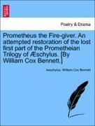 Aeschylus;Bennett, William Cox: Prometheus the Fire-giver. An attempted restoration of the lost first part of the Prometheian Trilogy of Æschylus. [By William Cox Bennett.]