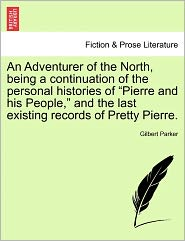 An Adventurer Of The North, Being A Continuation Of The Personal Histories Of Pierre And His People, And The Last Existing Records Of Pretty Pierre. - Gilbert Parker