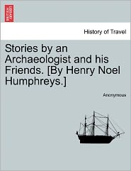 Stories by an Archaeologist and his Friends. [By Henry Noel Humphreys.] - Anonymous