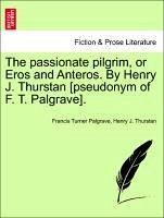 The passionate pilgrim, or Eros and Anteros. By Henry J. Thurstan [pseudonym of F. T. Palgrave]. - Palgrave, Francis Turner Thurstan, Henry J.