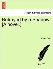 Betrayed By A Shadow. [A Novel.] - Raven Dean