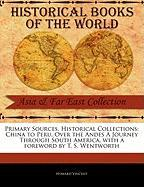 Primary Sources, Historical Collections: China to Peru, Over the Andes a Journey Through South America, with a Foreword by T. S. Wentworth
