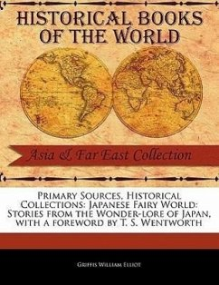 Primary Sources, Historical Collections: Japanese Fairy World: Stories from the Wonder-Lore of Japan, with a Foreword by T. S. Wentworth - Elliot, Griffis William