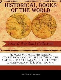 Primary Sources, Historical Collections: Court Life in China: The Capital, Its Officials and People, with a Foreword by T. S. Wentworth - Headland, Isaac Taylor
