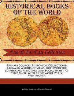 China: In a Series of Views, Displaying the Scenery, Architecture, and Social Habits, of That Ancie - Wright, George Newenham Thomas, Frederic Thomas, Fr D. Ric