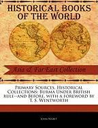 Primary Sources, Historical Collections: Burma Under British Rule--And Before, with a Foreword by T. S. Wentworth