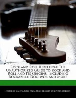Rock and Roll Rebellion: The Unauthorized Guide to Rock and Roll and Its Origins, Including Rockabilly, Doo-Wop, and More - King, Calista