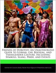 Friends of Dorothy: An Unauthorized Guide to Lesbian, Gay, Bisexual, and Transgender Culture, Including Symbols, Slang, Pride, and Events - Calista King