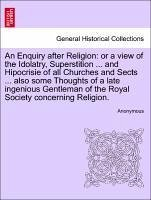 An Enquiry after Religion: or a view of the Idolatry, Superstition ... and Hipocrisie of all Churches and Sects ... also some Thoughts of a late ingenious Gentleman of the Royal Society concerning Religion. - Anonymous