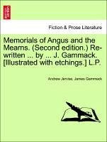 Memorials of Angus and the Mearns. (Second edition.) Re-written ... by ... J. Gammack. [Illustrated with etchings.] L.P. Vol. I. - Jervise, Andrew Gammack, James