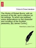 The Works of Robert Burns with an account of his life, and a criticism on his writings. To which are prefixed, some observations on the character and condition of the Scottish peasantry. [By James Currie.] SECOND EDITION. VOL. III. - Burns, Robert Currie, James