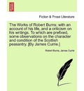 The Works of Robert Burns; With an Account of His Life, and a Criticism on His Writings. to Which Are Prefixed, Some Observations on the Character and Condition of the Scottish Peasantry. [By James Currie.] - Robert Burns