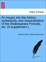 An inquiry into the history, authenticity, and characteristics of the Shakespeare Portraits, etc. (A supplement.). - Wivell, Abraham Shakespeare, William