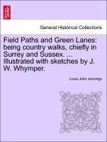 Field Paths and Green Lanes: being country walks, chiefly in Surrey and Sussex. ... Illustrated with sketches by J. W. Whymper. VOL.I - Jennings, Louis John