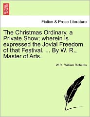 The Christmas Ordinary, A Private Show; Wherein Is Expressed The Jovial Freedom Of That Festival. ... By W. R., Master Of Arts. - W R., William Richards
