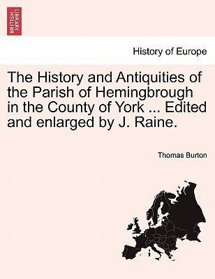 The History and Antiquities of the Parish of Hemingbrough in the County of York ... Edited and enlarged by J. Raine. als Taschenbuch von Thomas Burton - British Library, Historical Print Editions