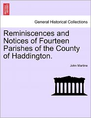 Reminiscences And Notices Of Fourteen Parishes Of The County Of Haddington. - John Martine