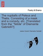 Howell, James;Gabrielli, Diamante: The nuptialls of Peleus and Thetis. Consisting of a mask and a comedy, etc. [Translated from the Tetide of Diamante Gabrielli?]