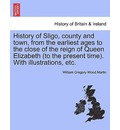 History of Sligo, County and Town, from the Earliest Ages to the Close of the Reign of Queen Elizabeth (to the Present Time). with Illustrations, Etc. - William Gregory Wood Martin