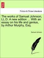 The works of Samuel Johnson, LL.D. A new edition ... With an essay on his life and genius, by Arthur Murphy, Esq. VOL. I - Johnson, Samuel