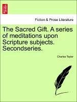 The Sacred Gift. A series of meditations upon Scripture subjects. Secondseries. - Tayler, Charles