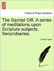 The Sacred Gift. A Series Of Meditations Upon Scripture Subjects. Secondseries. - Charles Tayler