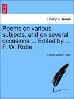 Poems on various subjects, and on several occasions ... Edited by ... F. W. Robe. - Robe, Francis William