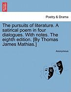 The Pursuits of Literature. a Satirical Poem in Four Dialogues. with Notes. the Eighth Edition. [By Thomas James Mathias.]