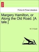 Margery Hamilton, or Along the Old Road. [A tale.] - Howell, M. H.