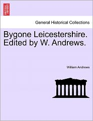 Bygone Leicestershire. Edited By W. Andrews. - William Andrews