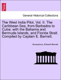 Anonymous;Barnett, Edward: The West India Pilot. Vol. II. The Caribbean Sea, from Barbados to Cuba; with the Bahama and Bermuda Islands, and Florida Strait. Compiled by Captain E. Barnett. VOL. II.