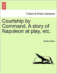 Courtship By Command. A Story Of Napoleon At Play, Etc.