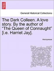 "The Dark Colleen. a Love Story. by the Author of ""The Queen of Connaught"" [I.E. Harriet Jay]."