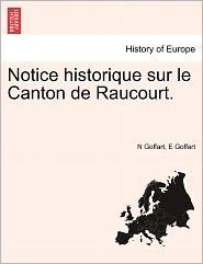 Notice Historique Sur Le Canton De Raucourt. - N Goffart, E Goffart