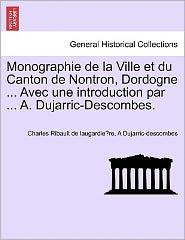 Monographie De La Ville Et Du Canton De Nontron, Dordogne. Avec Une Introduction Par. A. Dujarric-Descombes.