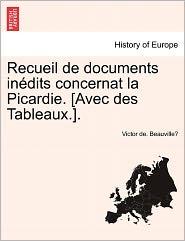 Recueil De Documents In Dits Concernat La Picardie. [Avec Des Tableaux.]. - Victor De. Beauville