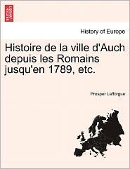 Histoire De La Ville D'Auch Depuis Les Romains Jusqu'En 1789, Etc. - Prosper Lafforgue
