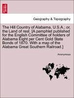 The Hill Country of Alabama, U.S.A. or, the Land of rest. [A pamphlet published for the English Committee of holders of Alabama Eight per Cent Gold State Bonds of 1870. With a map of the Alabama Great Southern Railroad.] - Anonymous