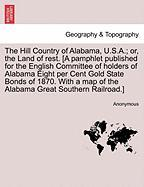 The Hill Country of Alabama, U.S.A.; Or, the Land of Rest. [A Pamphlet Published for the English Committee of Holders of Alabama Eight Per Cent Gold S