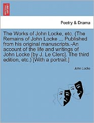 The Works Of John Locke, Etc. (The Remains Of John Locke ... Published From His Original Manuscripts.-An Account Of The Life And Writings Of John Locke [By J. Le Clerc]. The Third Edition, Etc.) [With A Portrait.] - John Locke