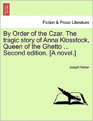By Order Of The Czar. The Tragic Story Of Anna Klosstock, Queen Of The Ghetto. Second Edition. [A Novel.] - Joseph Hatton