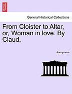 From Cloister to Altar, Or, Woman in Love. by Claud.
