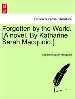 Forgotten by the World. [A novel. By Katharine Sarah Macquoid.] VOL. III - Macquoid, Katharine Sarah