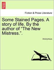 Some Stained Pages. A story of life. By the author of