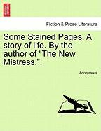 "Some Stained Pages. a Story of Life. by the Author of ""The New Mistress.."""